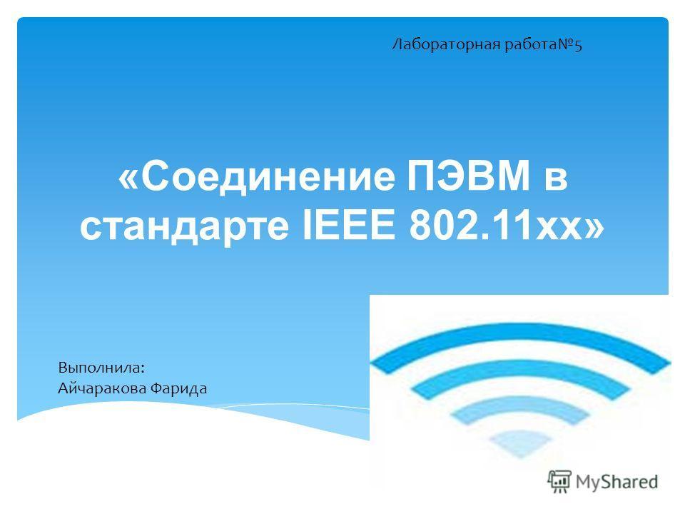 «Соединение ПЭВМ в стандарте IEEE 802.11хх» Лабораторная работа5 Выполнила: Айчаракова Фарида