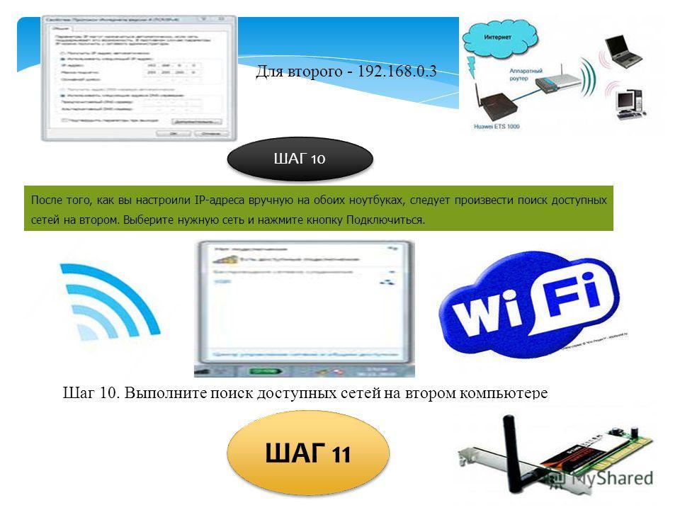 Для второго - 192.168.0.3 ШАГ 10 После того, как вы настроили IP-адреса вручную на обоих ноутбуках, следует произвести поиск доступных сетей на втором. Выберите нужную сеть и нажмите кнопку Подключиться. Шаг 10. Выполните поиск доступных сетей на вто