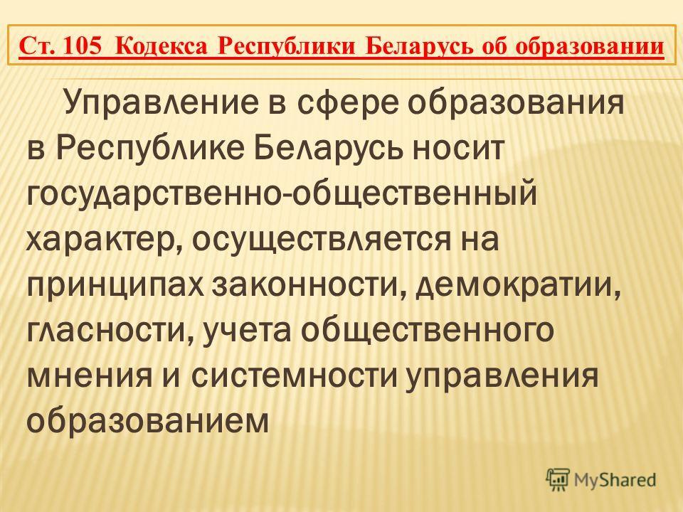 Управление в сфере образования в Республике Беларусь носит государственно-общественный характер, осуществляется на принципах законности, демократии, гласности, учета общественного мнения и системности управления образованием Ст. 105 Кодекса Республик