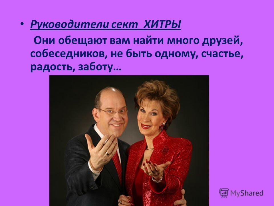 Руководители сект ХИТРЫ Они обещают вам найти много друзей, собеседников, не быть одному, счастье, радость, заботу…