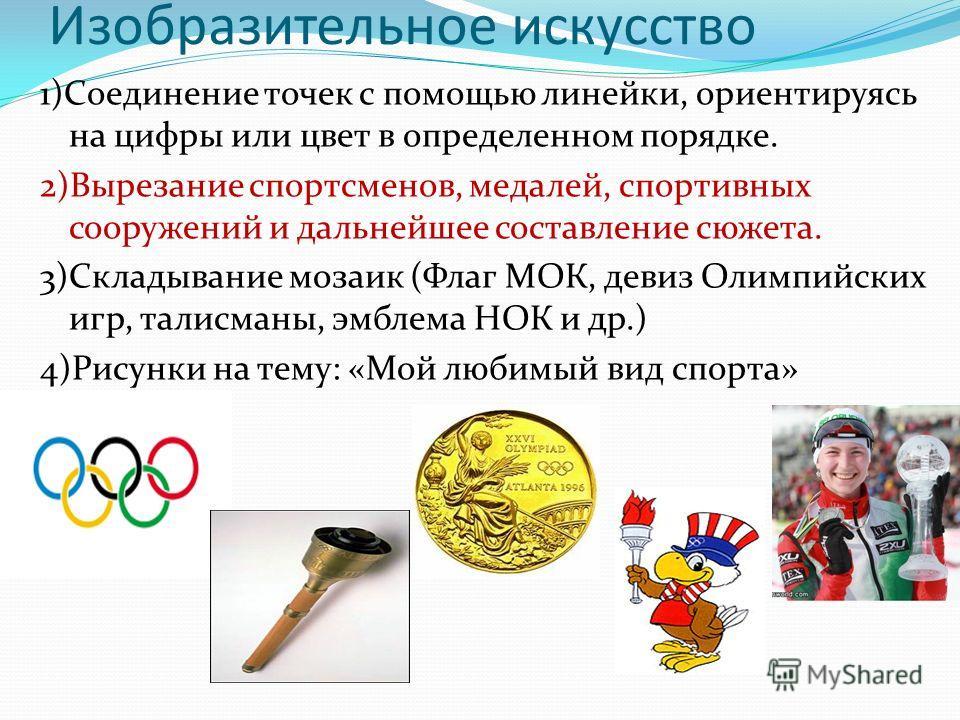 Изобразительное искусство 1)Соединение точек с помощью линейки, ориентируясь на цифры или цвет в определенном порядке. 2)Вырезание спортсменов, медалей, спортивных сооружений и дальнейшее составление сюжета. 3)Складывание мозаик (Флаг МОК, девиз Олим