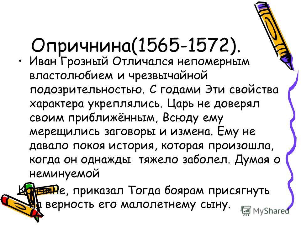 Опричнина(1565-1572). Иван Грозный Отличался непомерным властолюбием и чрезвычайной подозрительностью. С годами Эти свойства характера укреплялись. Царь не доверял своим приближённым, Всюду ему мерещились заговоры и измена. Ему не давало покоя истори
