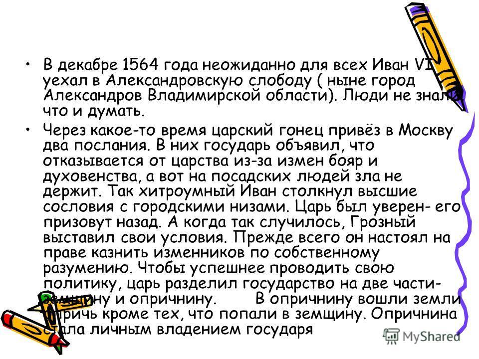 В декабре 1564 года неожиданно для всех Иван VI уехал в Александровскую слободу ( ныне город Александров Владимирской области). Люди не знали, что и думать. Через какое-то время царский гонец привёз в Москву два послания. В них государь объявил, что