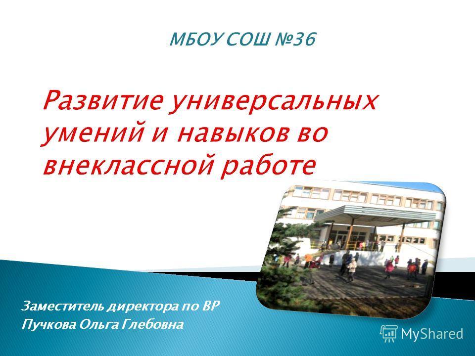 МБОУ СОШ 36 Заместитель директора по ВР Пучкова Ольга Глебовна