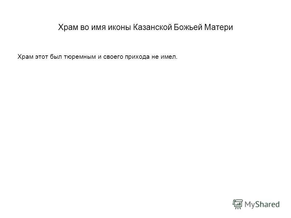 Храм во имя иконы Казанской Божьей Матери Храм этот был тюремным и своего прихода не имел.