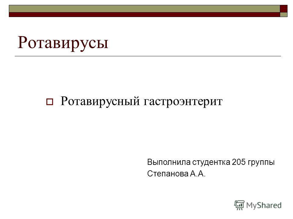 Ротавирусы Ротавирусный гастроэнтерит Выполнила студентка 205 группы Степанова А.А.
