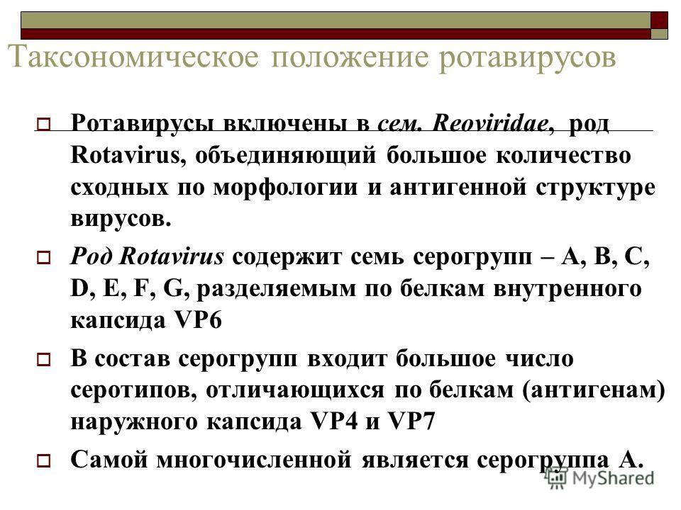 Таксономическое положение ротавирусов Ротавирусы включены в сем. Reoviridae, род Rotavirus, объединяющий большое количество сходных по морфологии и антигенной структуре вирусов. Род Rotavirus содержит семь серогрупп – A, B, C, D, E, F, G, разделяемым