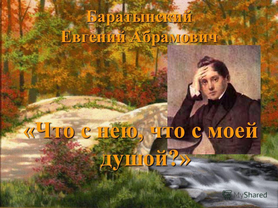 Баратынский Евгений Абрамович «Что с нею, что с моей душой?»