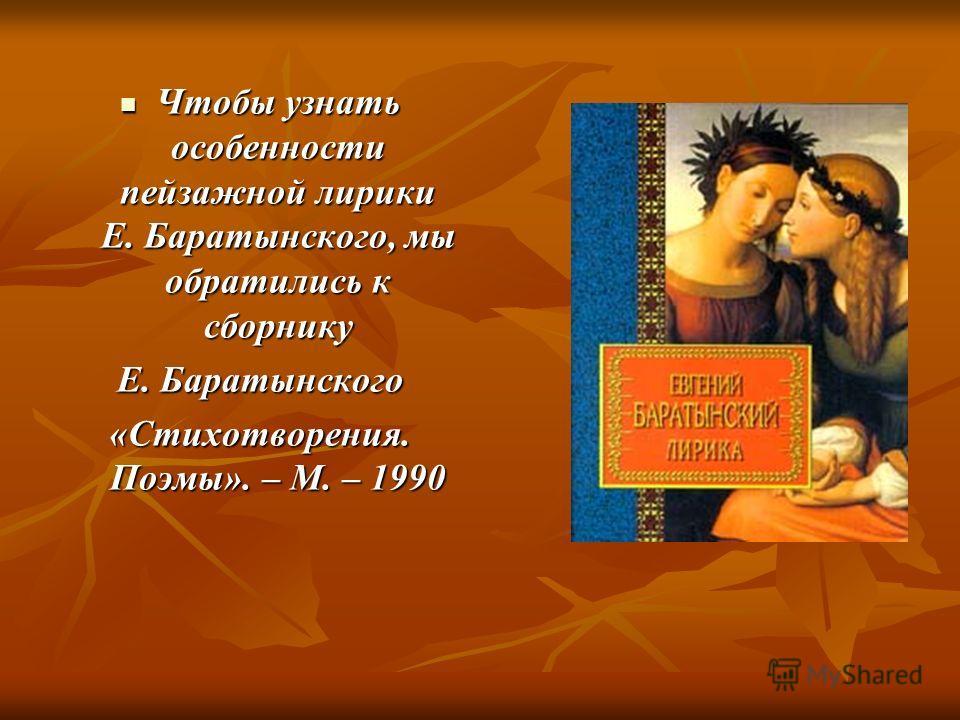 Чтобы узнать особенности пейзажной лирики Е. Баратынского, мы обратились к сборнику Чтобы узнать особенности пейзажной лирики Е. Баратынского, мы обратились к сборнику Е. Баратынского «Стихотворения. Поэмы». – М. – 1990