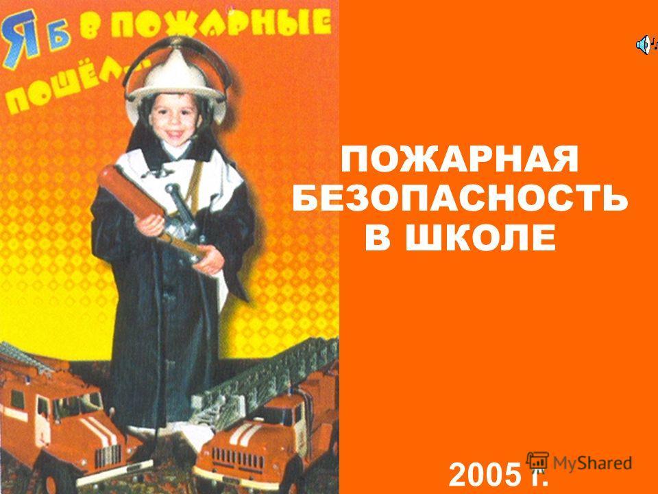 ПОЖАРНАЯ БЕЗОПАСНОСТЬ В ШКОЛЕ 2005 г.