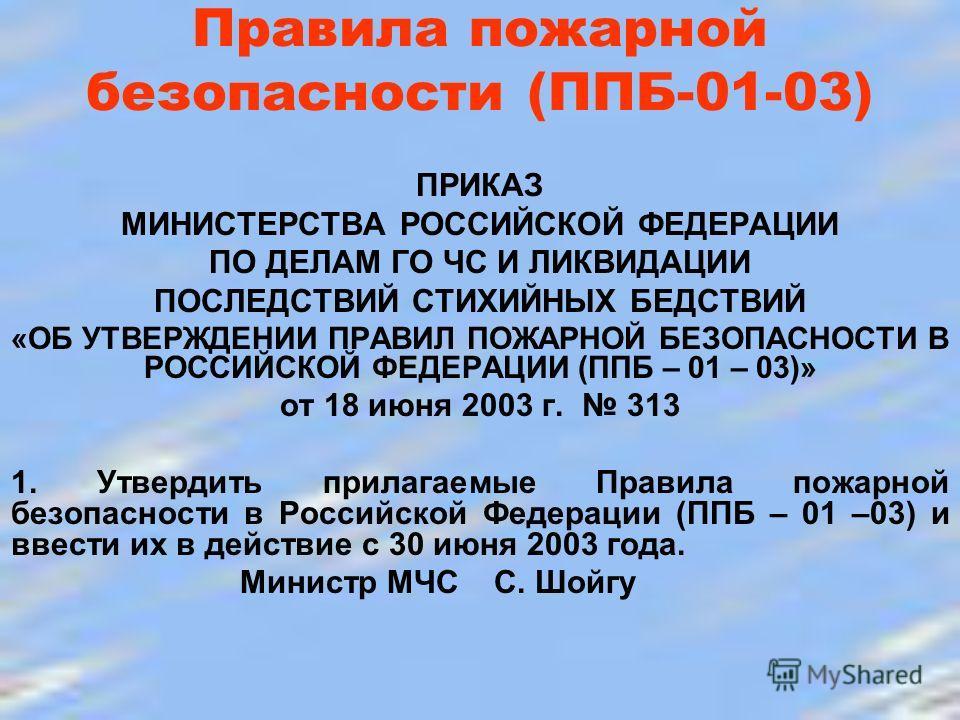 Правила пожарной безопасности (ППБ-01-03) ПРИКАЗ МИНИСТЕРСТВА РОССИЙСКОЙ ФЕДЕРАЦИИ ПО ДЕЛАМ ГО ЧС И ЛИКВИДАЦИИ ПОСЛЕДСТВИЙ СТИХИЙНЫХ БЕДСТВИЙ «ОБ УТВЕРЖДЕНИИ ПРАВИЛ ПОЖАРНОЙ БЕЗОПАСНОСТИ В РОССИЙСКОЙ ФЕДЕРАЦИИ (ППБ – 01 – 03)» от 18 июня 2003 г. 313