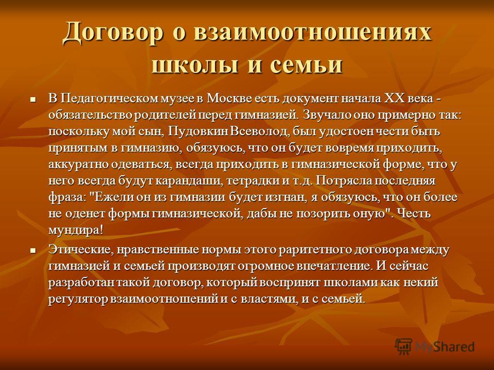 Договор о взаимоотношениях школы и семьи В Педагогическом музее в Москве есть документ начала XX века - обязательство родителей перед гимназией. Звучало оно примерно так: поскольку мой сын, Пудовкин Всеволод, был удостоен чести быть принятым в гимназ