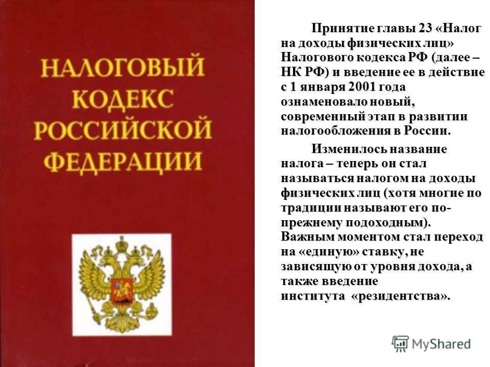 Принятие главы 23 «Налог на доходы физических лиц» Налогового кодекса РФ (далее – НК РФ) и введение ее в действие с 1 января 2001 года ознаменовало новый, современный этап в развитии налогообложения в России. Изменилось название налога – теперь он ст