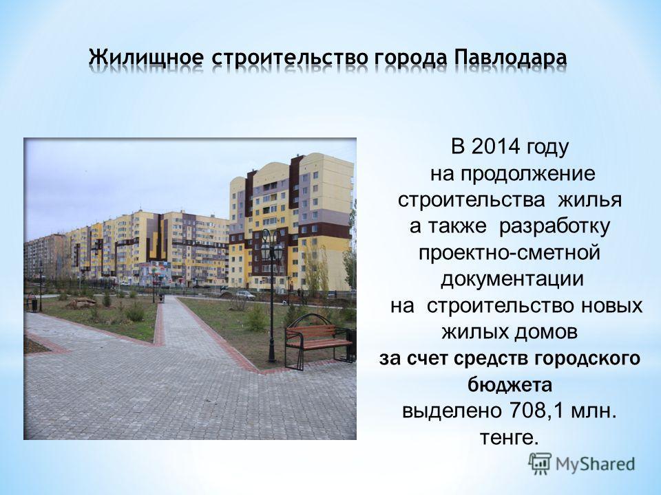 В 2014 году на продолжение строительства жилья а также разработку проектно-сметной документации на строительство новых жилых домов за счет средств городского бюджета выделено 708,1 млн. тенге.