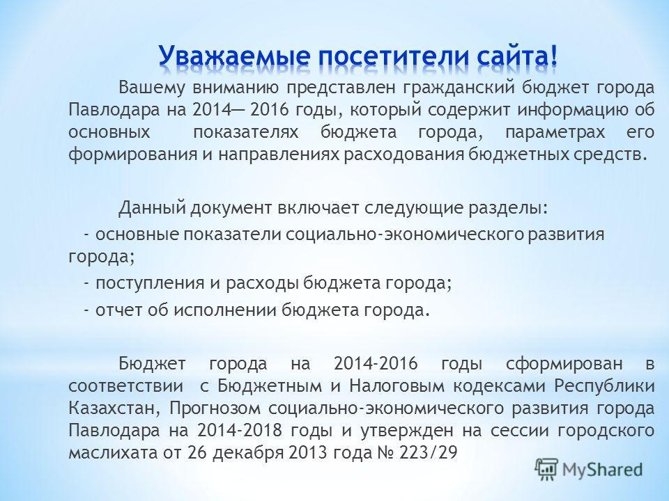 Вашему вниманию представлен гражданский бюджет города Павлодара на 2014 2016 годы, который содержит информацию об основных показателях бюджета города, параметрах его формирования и направлениях расходования бюджетных средств. Данный документ включает