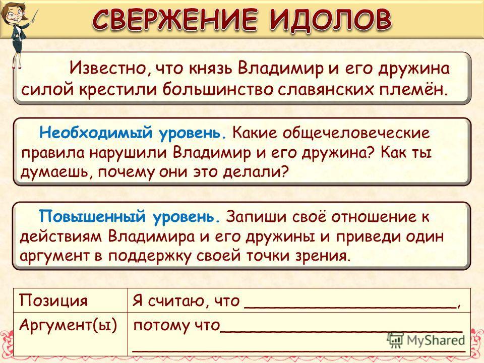 Известно, что князь Владимир и его дружина силой крестили большинство славянских племён. Необходимый уровень. Какие общечеловеческие правила нарушили Владимир и его дружина? Как ты думаешь, почему они это делали? Повышенный уровень. Запиши своё отнош