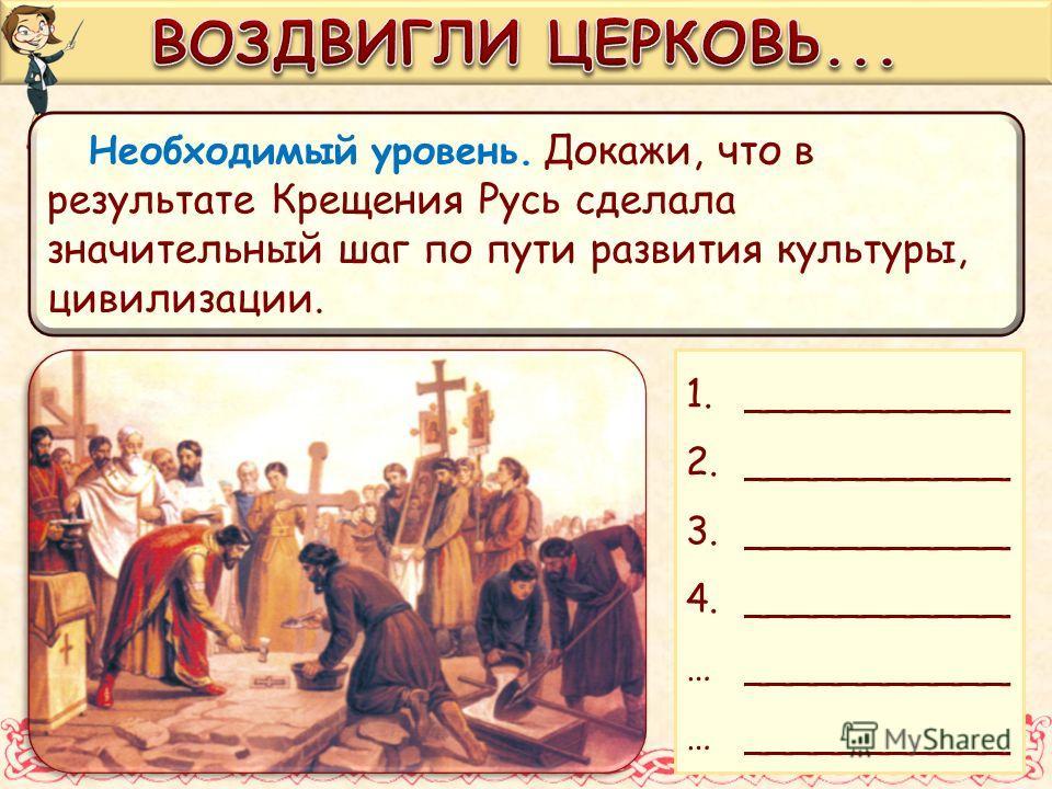 Необходимый уровень. Докажи, что в результате Крещения Русь сделала значительный шаг по пути развития культуры, цивилизации. 1.___________ 2.___________ 3.___________ 4.___________ …___________