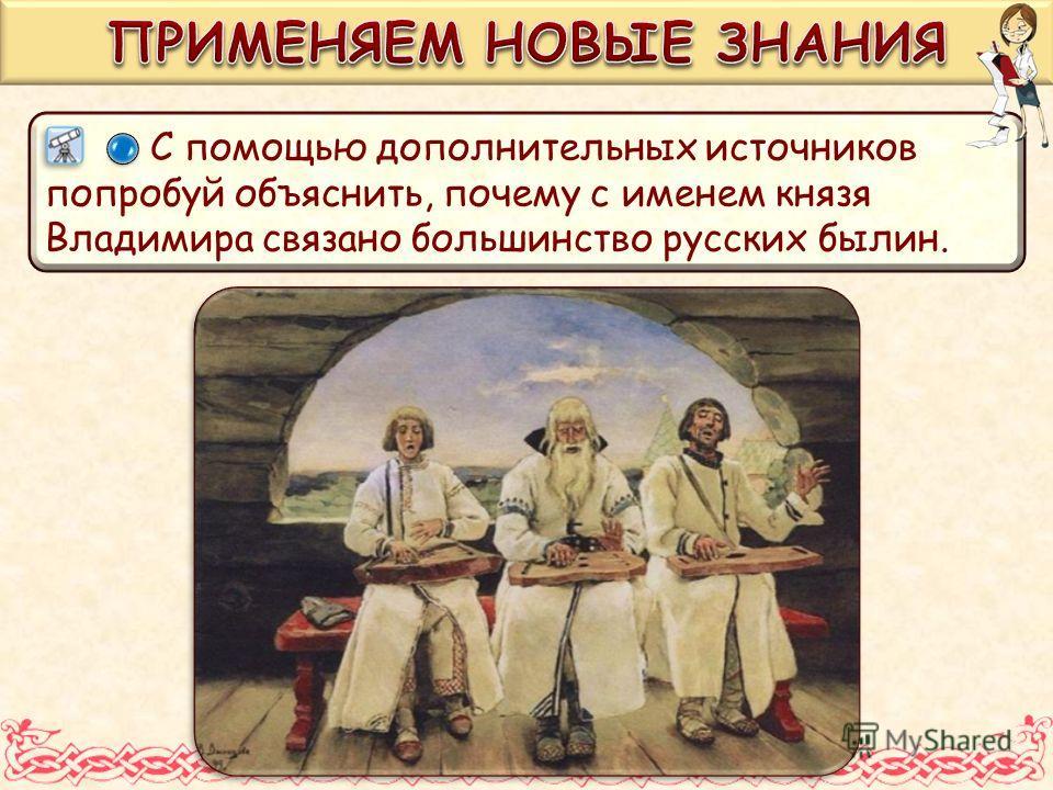 С помощью дополнительных источников попробуй объяснить, почему с именем князя Владимира связано большинство русских былин.