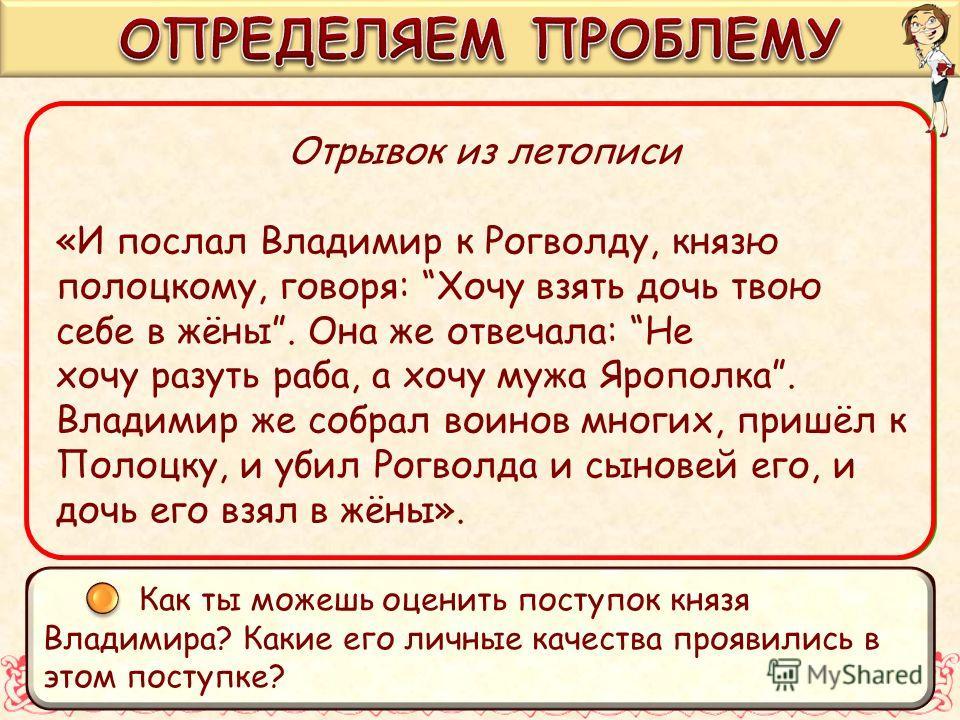 Отрывок из летописи «И послал Владимир к Рогволду, князю полоцкому, говоря: «Хочу взять дочь твою себе в жены». Она же отвечала: