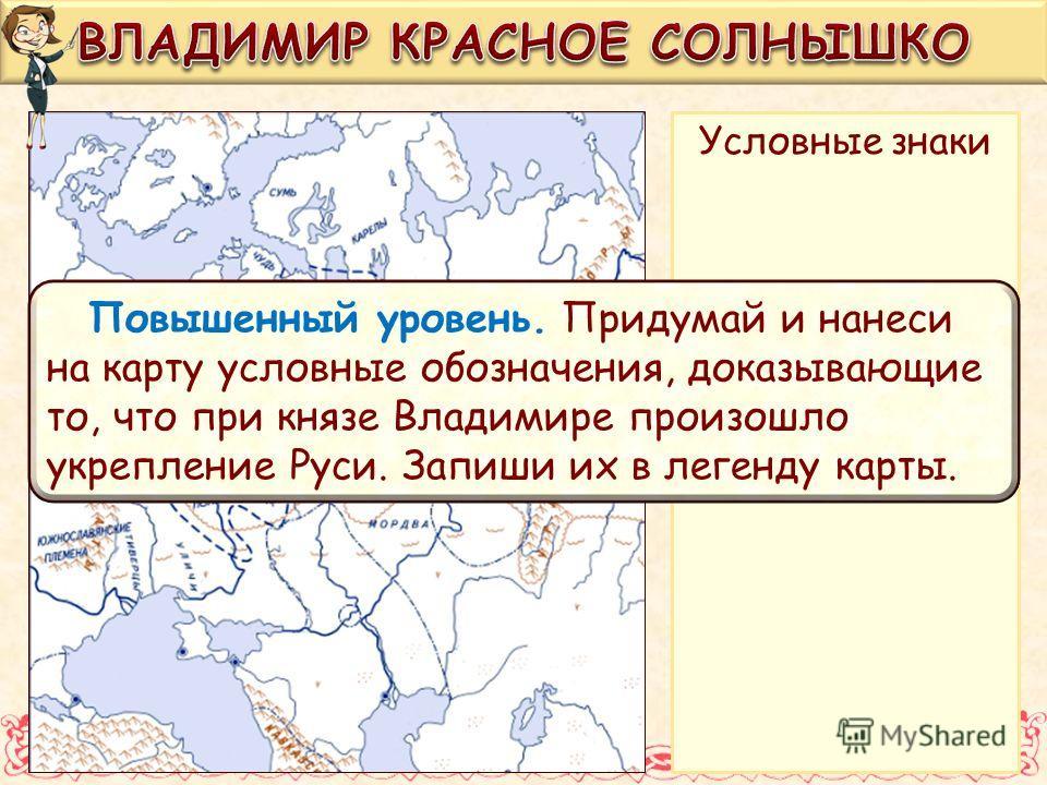 Условные знаки Повышенный уровень. Придумай и нанеси на карту условные обозначения, доказывающие то, что при князе Владимире произошло укрепление Руси. Запиши их в легенду карты.