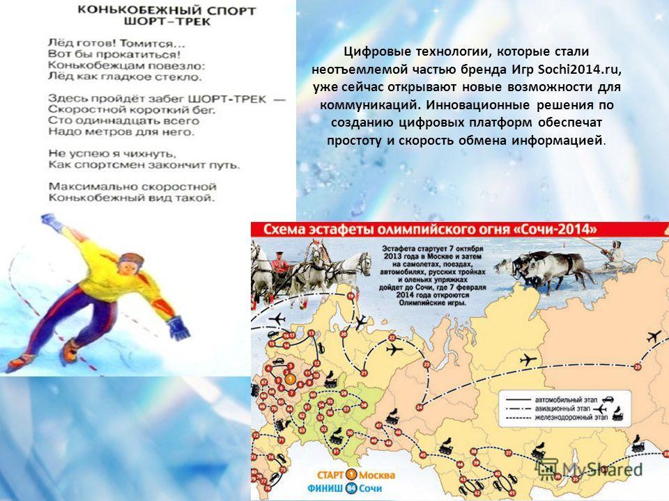 Цифровые технологии, которые стали неотъемлемой частью бренда Игр Sochi2014.ru, уже сейчас открывают новые возможности для коммуникаций. Инновационные решения по созданию цифровых платформ обеспечат простоту и скорость обмена информацией.