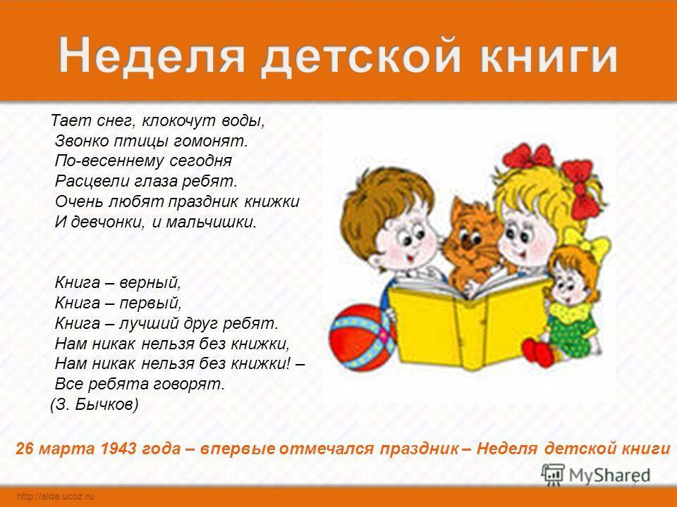2 26 марта 1943 года – впервые отмечался праздник – Неделя детской книги Тает снег, клокочут воды, Звонко птицы гомонят. По-весеннему сегодня Расцвели глаза ребят. Очень любят праздник книжки И девчонки, и мальчишки. Книга – верный, Книга – первый, К