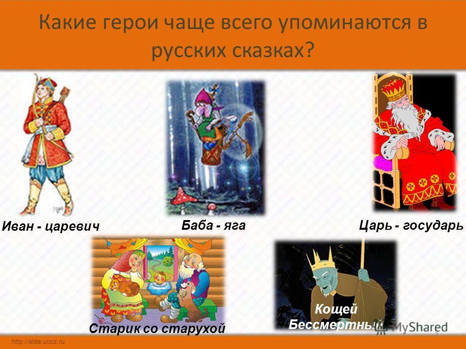 Какие герои чаще всего упоминаются в русских сказках? 3 Царь - государьБаба - яга Старик со старухой Иван - царевич Кощей Бессмертный