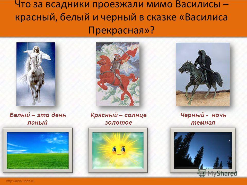 Что за всадники проезжали мимо Василисы – красный, белый и черный в сказке «Василиса Прекрасная»? 7 Белый – это день ясный Красный – солнце золотое Черный - ночь темная