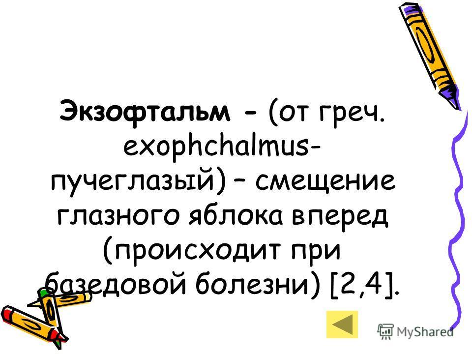 Экзофтальм - (от греч. exophchalmus- пучеглазый) – смещение глазного яблока вперед (происходит при базедовой болезни) [2,4].
