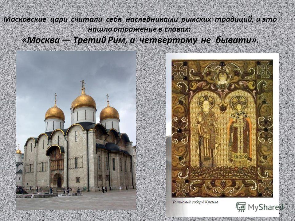 Московские цари считали себя наследниками римских традиций, и это нашло отражение в словах: «Москва Третий Рим, а четвертому не бывати».