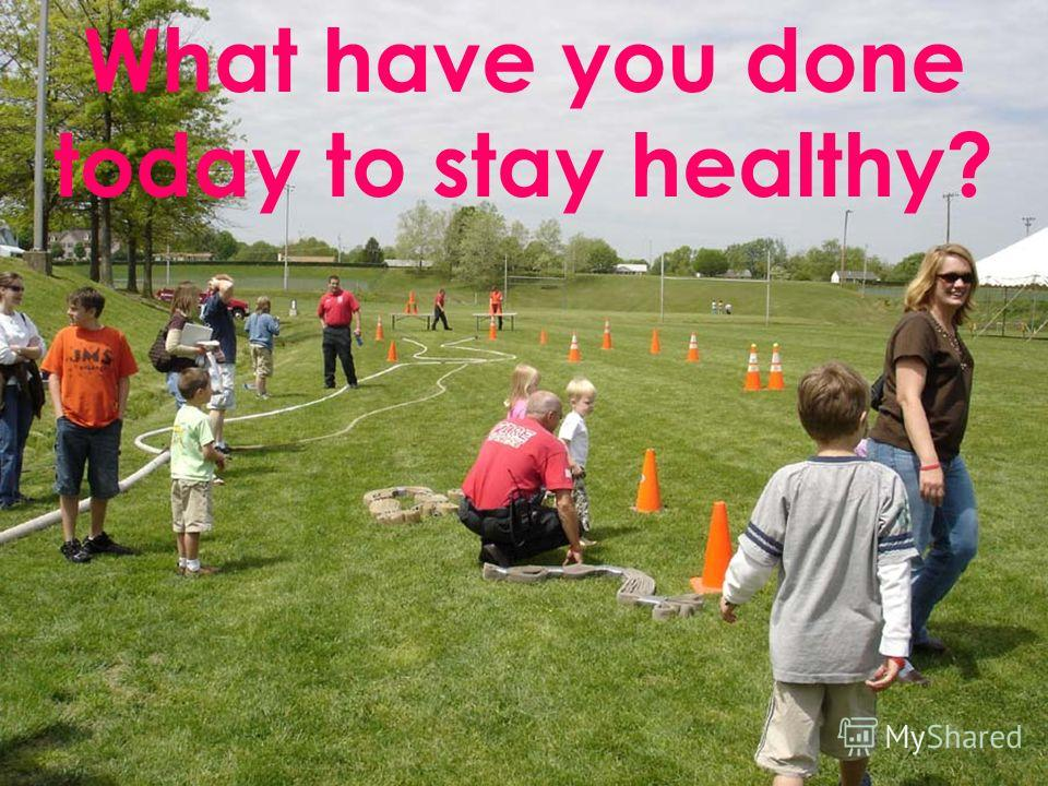 What have you done today to stay healthy?