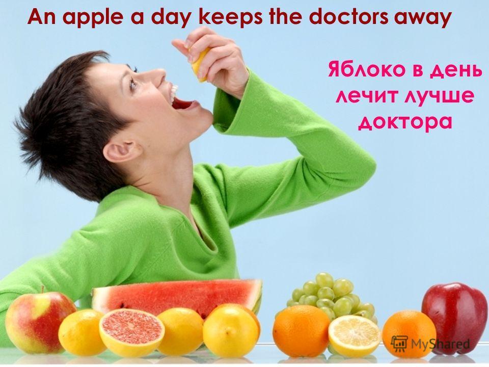 An apple a day keeps the doctors away Яблоко в день лечит лучше доктора