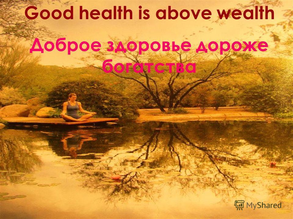 Good health is above wealth Доброе здоровье дороже богатства