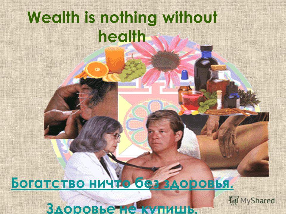 Wealth is nothing without health Богатство ничто без здоровья. Здоровье не купишь.