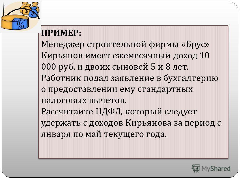ПРИМЕР : Менеджер строительной фирмы « Брус » Кирьянов имеет ежемесячный доход 10 000 руб. и двоих сыновей 5 и 8 лет. Работник подал заявление в бухгалтерию о предоставлении ему стандартных налоговых вычетов. Рассчитайте НДФЛ, который следует удержат