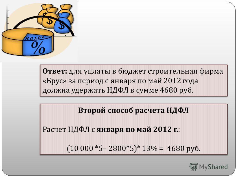Ответ : для уплаты в бюджет строительная фирма « Брус » за период с января по май 2012 года должна удержать НДФЛ в сумме 4680 руб. Второй способ расчета НДФЛ Расчет НДФЛ с января по май 2012 г.: (10 000 *5– 2800*5)* 13% = 4680 руб. Второй способ расч