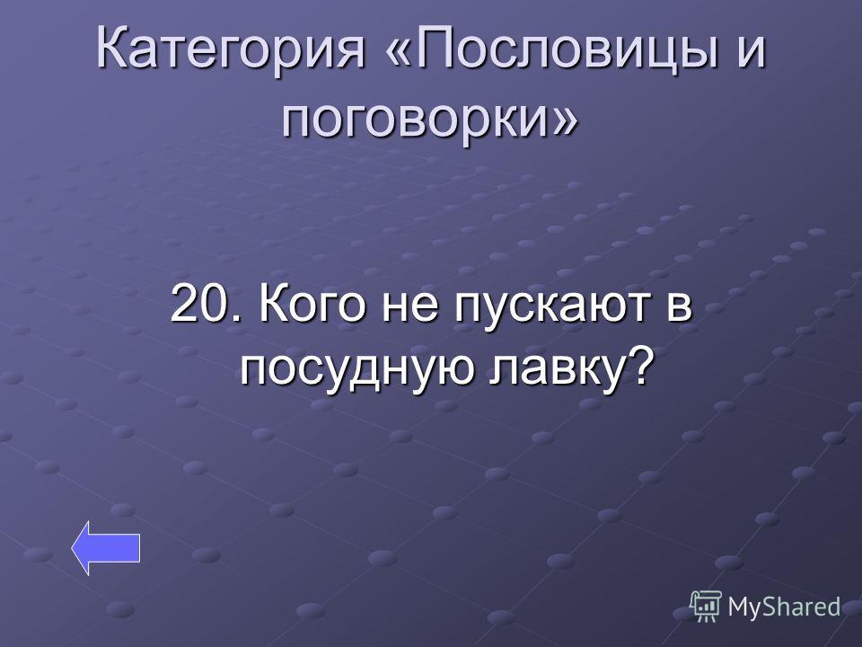 Категория «Пословицы и поговорки» 20. Кого не пускают в посудную лавку?