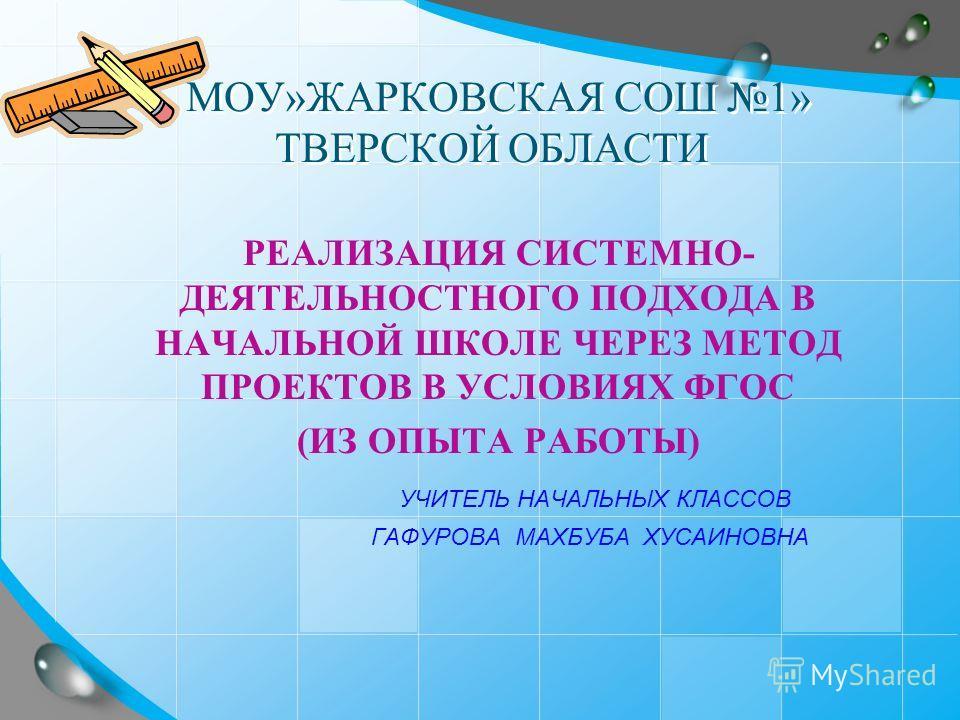 МОУ»ЖАРКОВСКАЯ СОШ 1» ТВЕРСКОЙ ОБЛАСТИ РЕАЛИЗАЦИЯ СИСТЕМНО- ДЕЯТЕЛЬНОСТНОГО ПОДХОДА В НАЧАЛЬНОЙ ШКОЛЕ ЧЕРЕЗ МЕТОД ПРОЕКТОВ В УСЛОВИЯХ ФГОС (ИЗ ОПЫТА РАБОТЫ) УЧИТЕЛЬ НАЧАЛЬНЫХ КЛАССОВ ГАФУРОВА МАХБУБА ХУСАИНОВНА