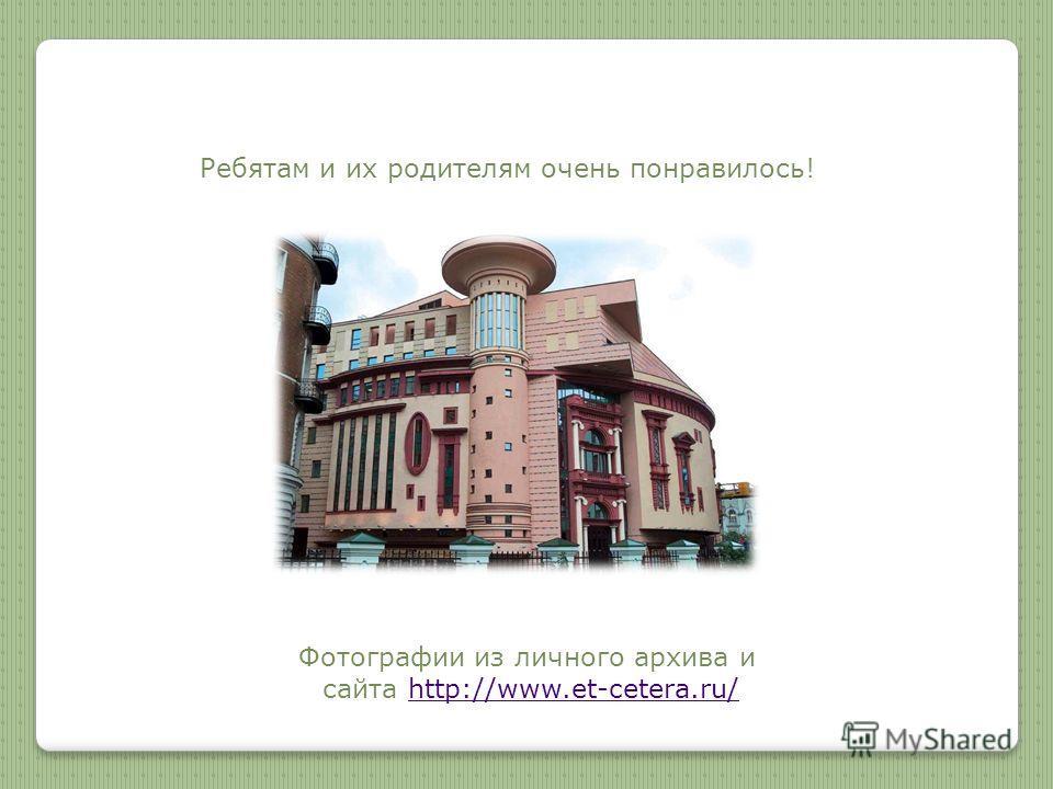 Ребятам и их родителям очень понравилось! Фотографии из личного архива и сайта http://www.et-cetera.ru/http://www.et-cetera.ru/