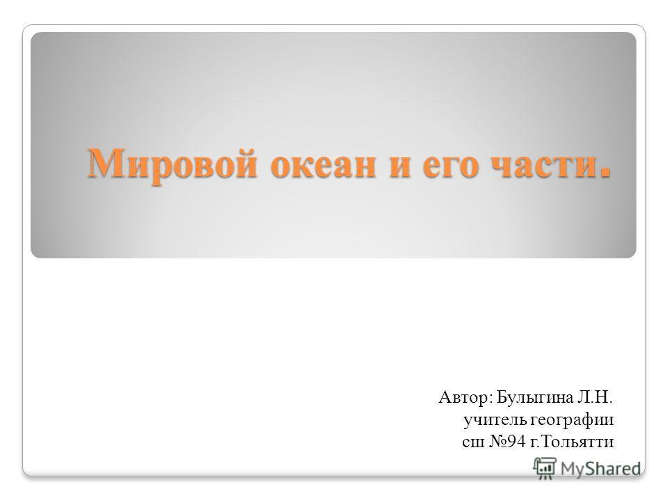 Мировой океан и его части. Автор: Булыгина Л.Н. учитель географии сш 94 г.Тольятти