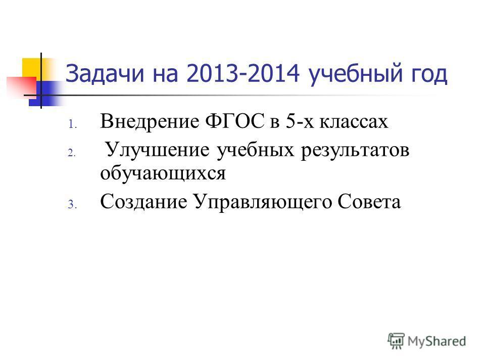 Задачи на 2013-2014 учебный год 1. Внедрение ФГОС в 5-х классах 2. Улучшение учебных результатов обучающихся 3. Создание Управляющего Совета