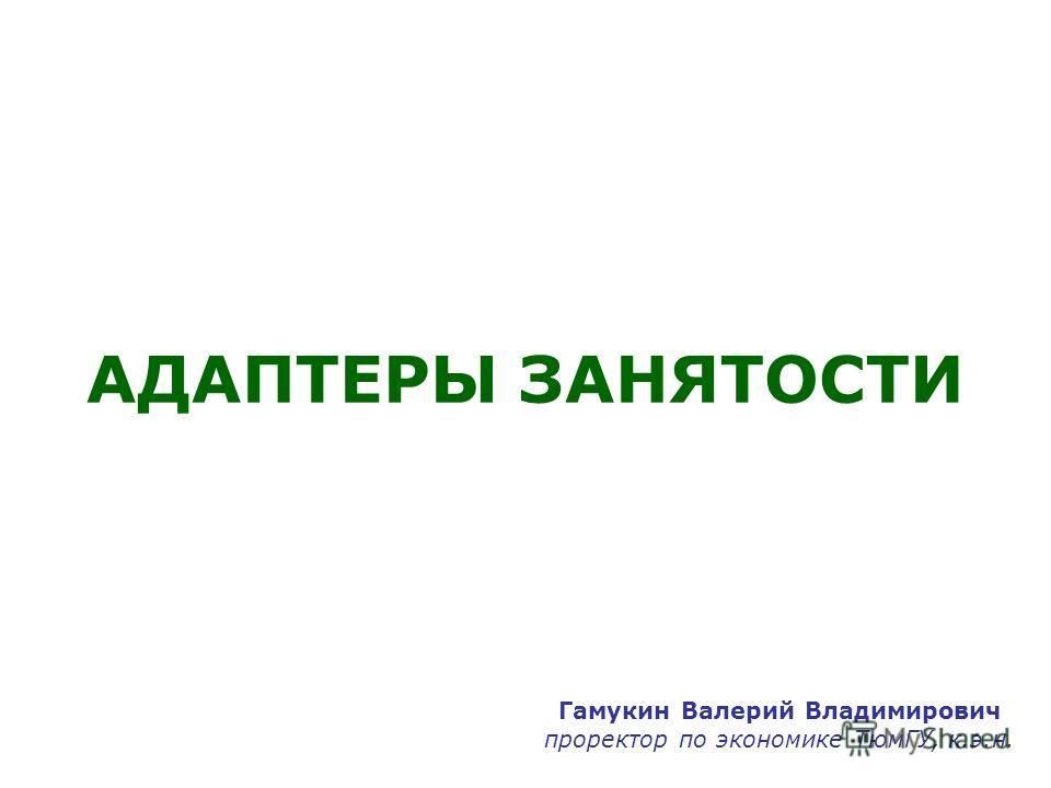 АДАПТЕРЫ ЗАНЯТОСТИ Гамукин Валерий Владимирович проректор по экономике ТюмГУ, к.э.н.