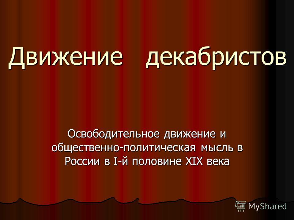 Движение декабристов Освободительное движение и общественно-политическая мысль в России в I-й половине ХIХ века