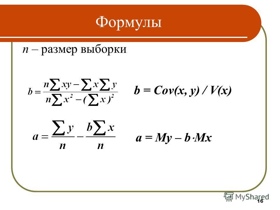 Формулы n – размер выборки b = Cov(x, y) / V(x) a = My – b Mx 16