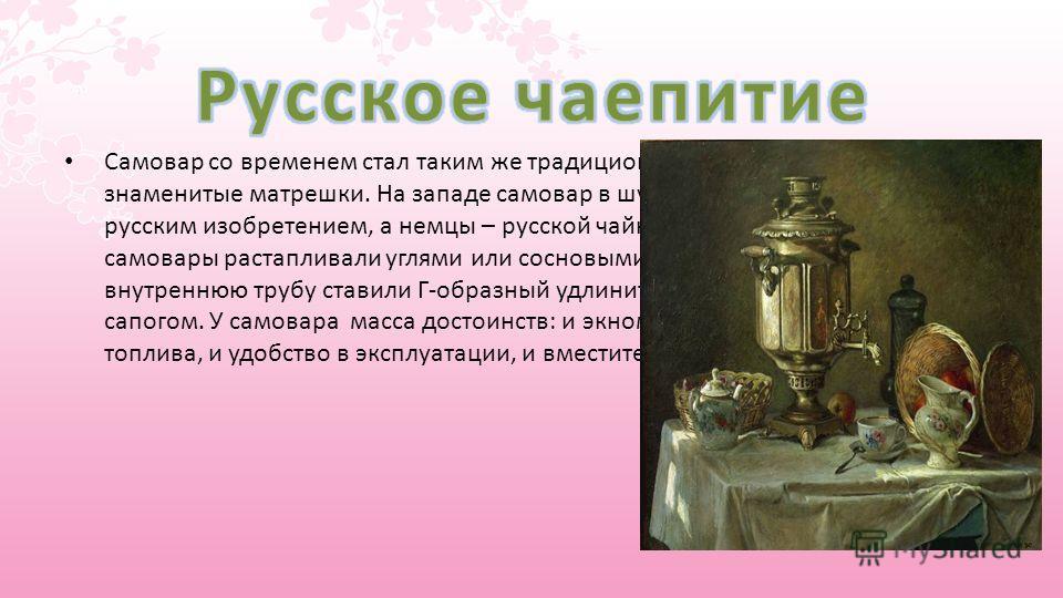 Самовар со временем стал таким же традиционным русским сувениром, как знаменитые матрешки. На западе самовар в шутку называли главным русским изобретением, а немцы – русской чайной машиной. Русские самовары растапливали углями или сосновыми шишками.