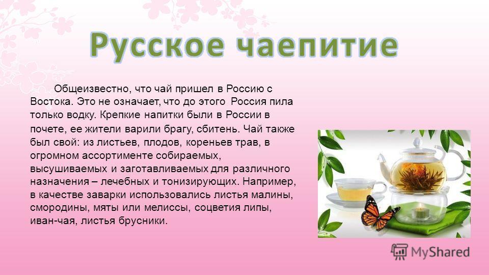 Общеизвестно, что чай пришел в Россию с Востока. Это не означает, что до этого Россия пила только водку. Крепкие напитки были в России в почете, ее жители варили брагу, сбитень. Чай также был свой: из листьев, плодов, кореньев трав, в огромном ассорт