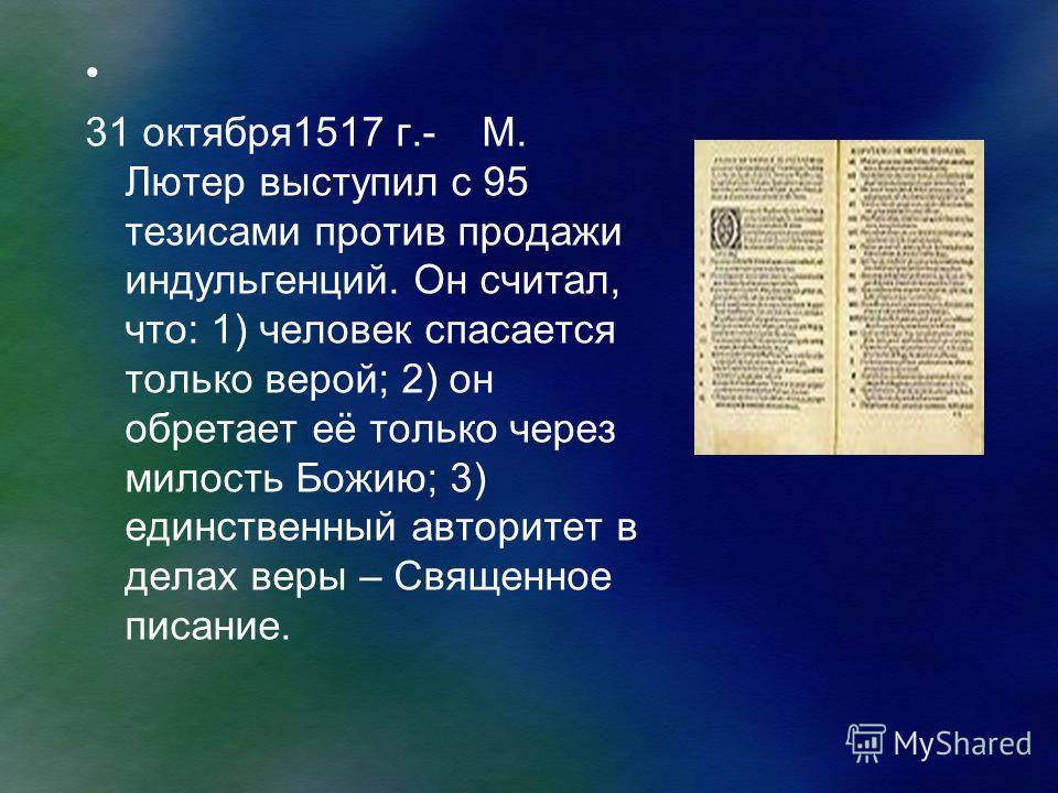 31 октября1517 г.- М. Лютер выступил с 95 тезисами против продажи индульгенций. Он считал, что: 1) человек спасается только верой; 2) он обретает её только через милость Божию; 3) единственный авторитет в делах веры – Священное писание.