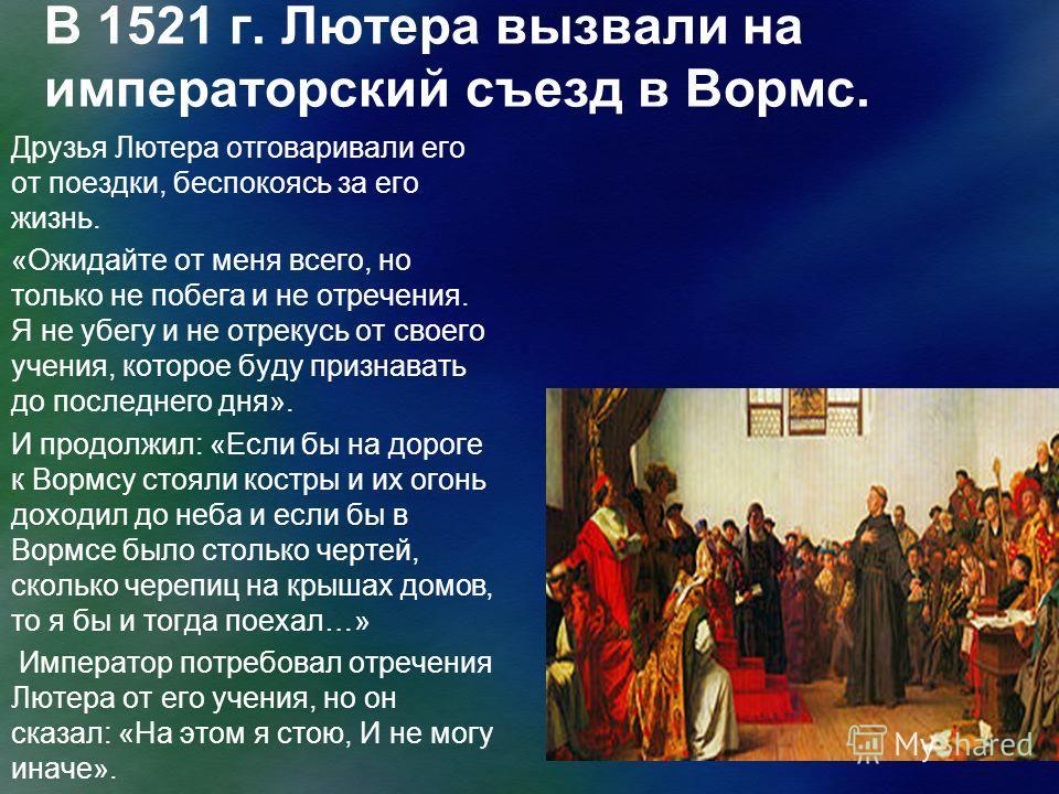 В 1521 г. Лютера вызвали на императорский съезд в Вормс. Друзья Лютера отговаривали его от поездки, беспокоясь за его жизнь. «Ожидайте от меня всего, но только не побега и не отречения. Я не убегу и не отрекусь от своего учения, которое буду признава
