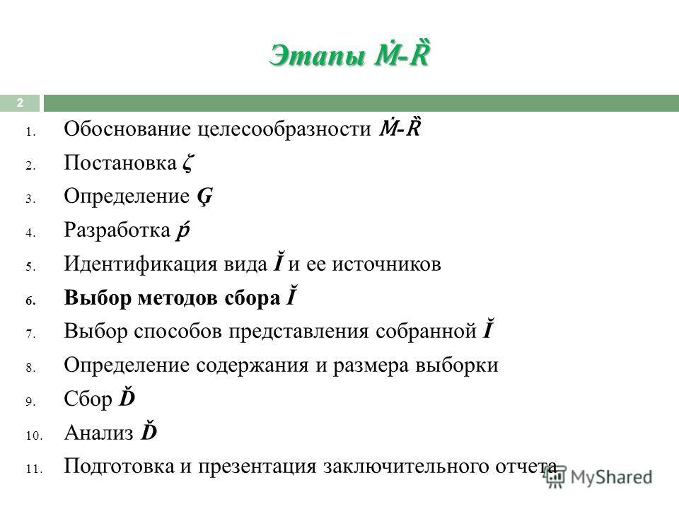 Этапы - Ȑ 2 1. Обоснование целесообразности - Ȑ 2. Постановка ζ 3. Определение Ģ 4. Разработка 5. Идентификация вида Ĭ и ее источников 6. Выбор методов сбора Ĭ 7. Выбор способов представления собранной Ĭ 8. Определение содержания и размера выборки 9.