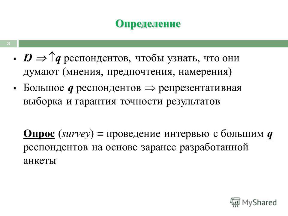 Определение 3 Ŋ q респондентов, чтобы узнать, что они думают (мнения, предпочтения, намерения) Большое q респондентов репрезентативная выборка и гарантия точности результатов Опрос (survey) проведение интервью с большим q респондентов на основе заран
